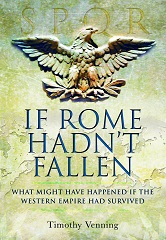 If Rome Hadn't Fallen: What Might Have Happened If the Western Empire Had Survived